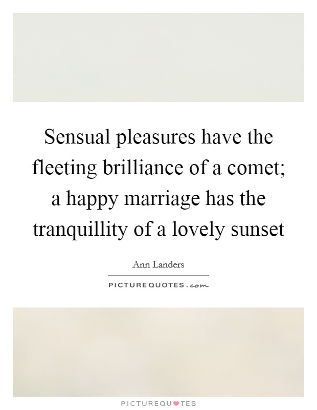 Sensual pleasures have the fleeting brilliance of a comet; a happy marriage has the tranquillity of a lovely sunset Picture Quote #1