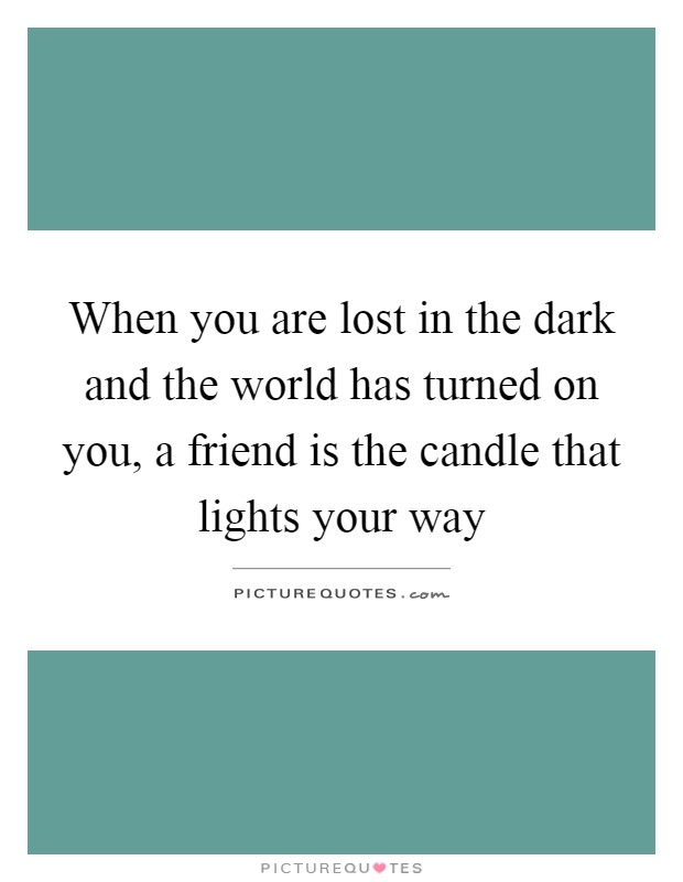 When you are lost in the dark and the world has turned on you, a friend is the candle that lights your way Picture Quote #1
