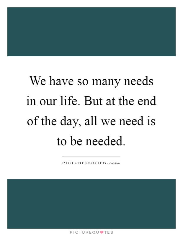 We have so many needs in our life. But at the end of the day, all we need is to be needed Picture Quote #1