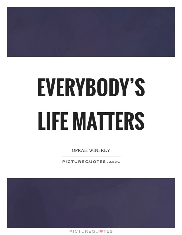 Everybody's life matters Picture Quote #1