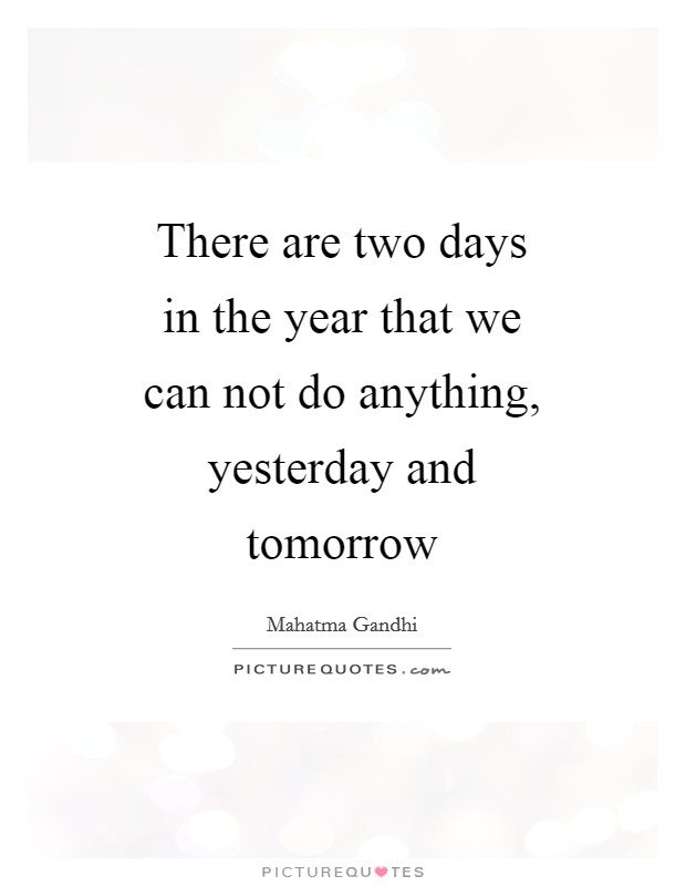 There are two days in the year that we can not do anything, yesterday and tomorrow Picture Quote #1