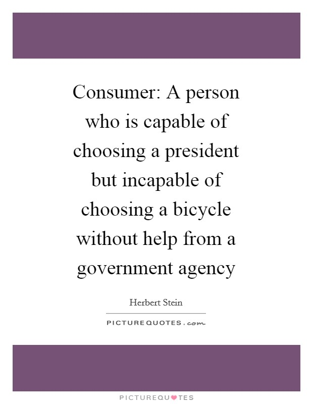 Consumer: A person who is capable of choosing a president but incapable of choosing a bicycle without help from a government agency Picture Quote #1