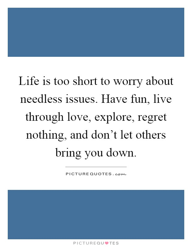 Life is too short to worry about needless issues. Have fun, live through love, explore, regret nothing, and don't let others bring you down Picture Quote #1