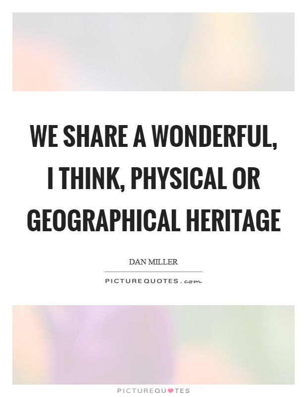 We share a wonderful, I think, physical or geographical heritage Picture Quote #1