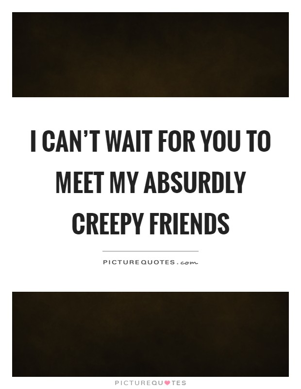 I can't wait for you to meet my absurdly creepy friends Picture Quote #1