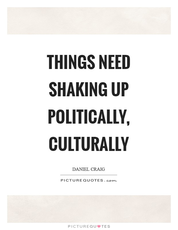 Things need shaking up politically, culturally Picture Quote #1