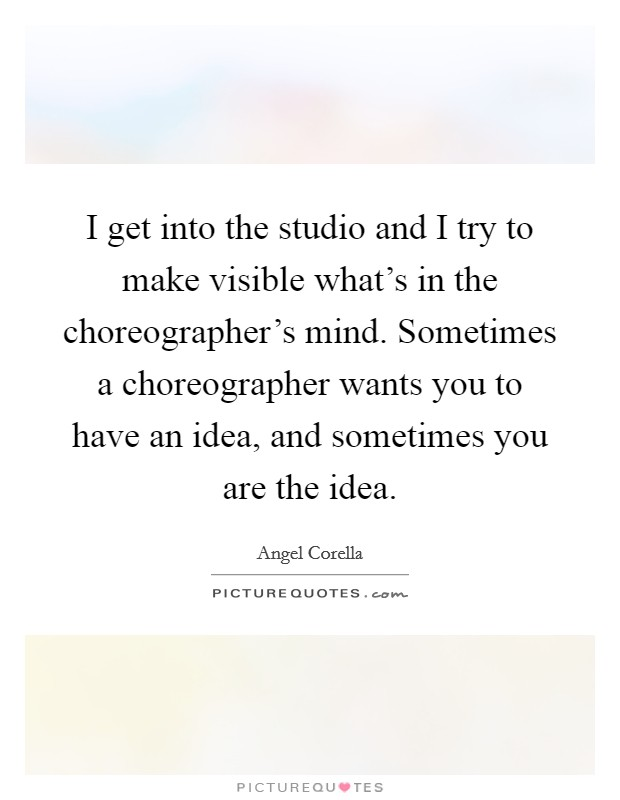I get into the studio and I try to make visible what's in the choreographer's mind. Sometimes a choreographer wants you to have an idea, and sometimes you are the idea Picture Quote #1