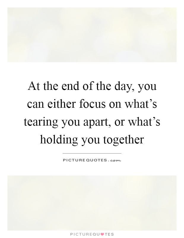 At the end of the day, you can either focus on what's tearing you apart, or what's holding you together Picture Quote #1