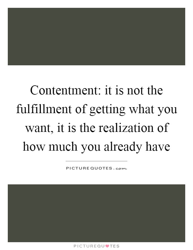 Contentment: it is not the fulfillment of getting what you want, it is the realization of how much you already have Picture Quote #1