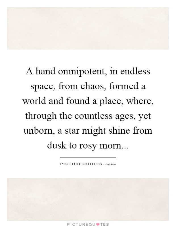 A hand omnipotent, in endless space, from chaos, formed a world and found a place, where, through the countless ages, yet unborn, a star might shine from dusk to rosy morn Picture Quote #1