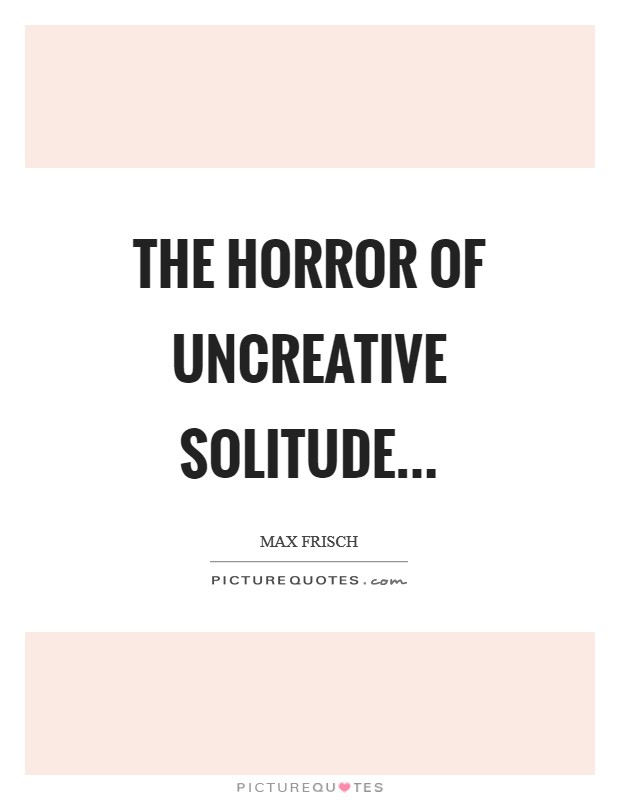 The horror of uncreative solitude Picture Quote #1