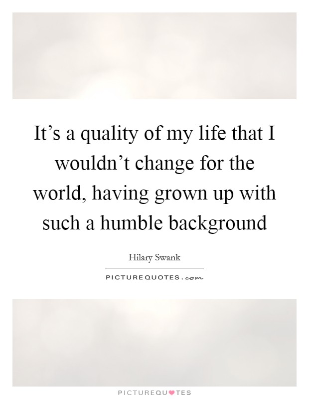 It's a quality of my life that I wouldn't change for the world, having grown up with such a humble background Picture Quote #1