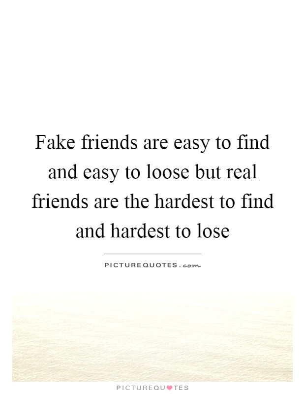 Fake friends are easy to find and easy to loose but real friends are the hardest to find and hardest to lose Picture Quote #1
