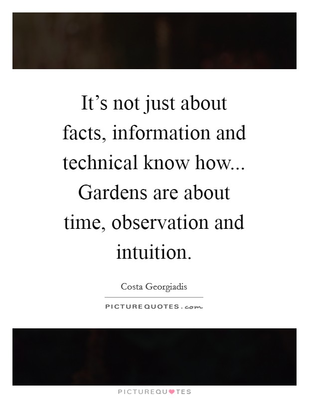 It's not just about facts, information and technical know how... Gardens are about time, observation and intuition Picture Quote #1