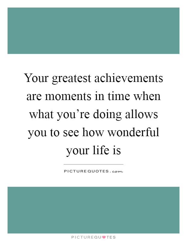 Your greatest achievements are moments in time when what you're doing allows you to see how wonderful your life is Picture Quote #1