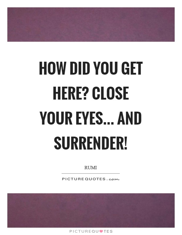 How did you get here? Close your eyes... and surrender! Picture Quote #1