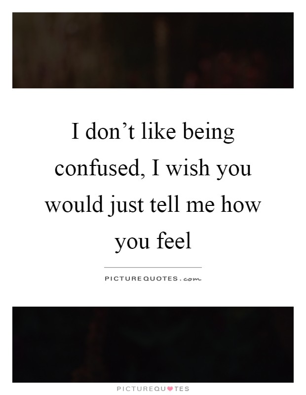 I don't like being confused, I wish you would just tell me how you feel Picture Quote #1