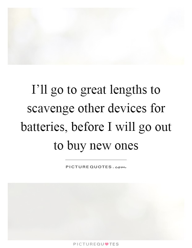 I'll go to great lengths to scavenge other devices for batteries, before I will go out to buy new ones Picture Quote #1