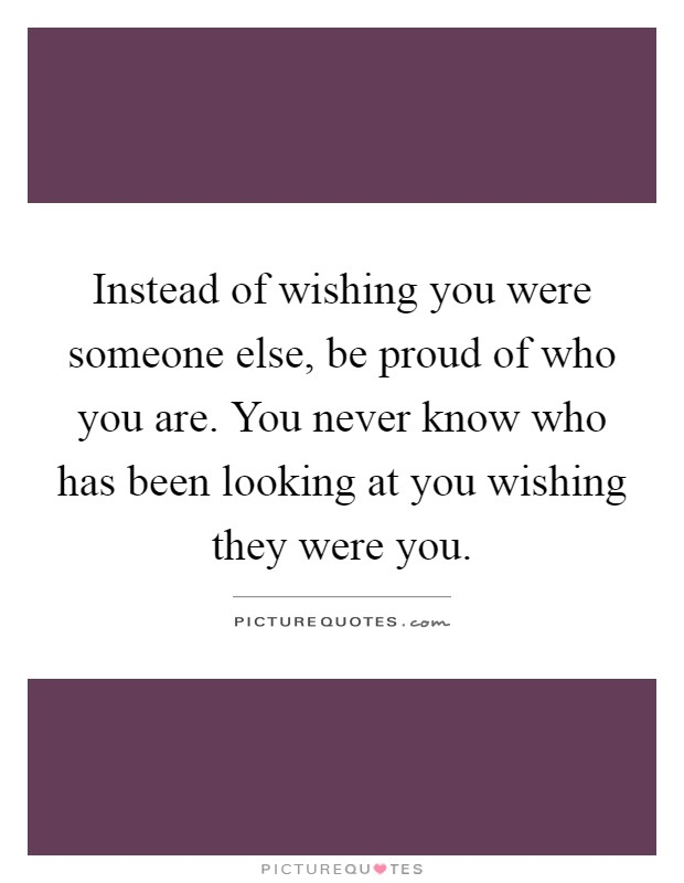 Instead of wishing you were someone else, be proud of who you are. You never know who has been looking at you wishing they were you Picture Quote #1