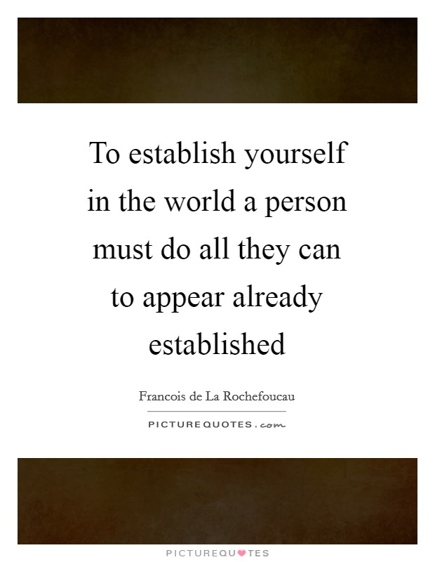 To establish yourself in the world a person must do all they can to appear already established Picture Quote #1