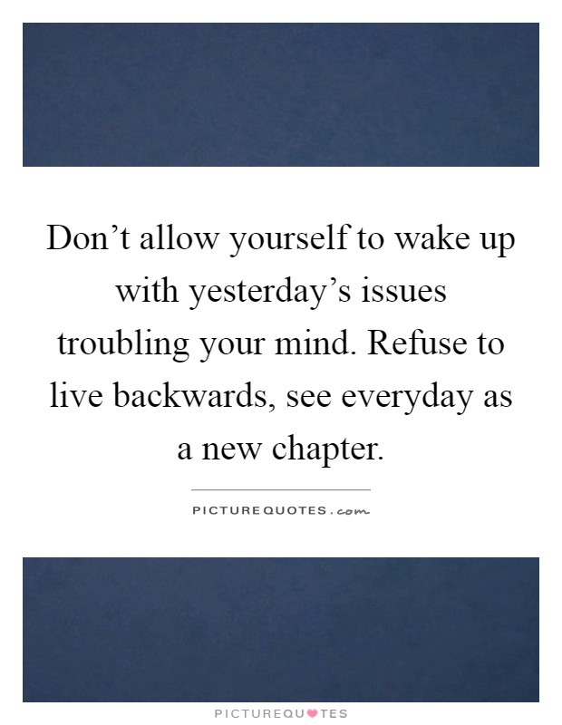 Don't allow yourself to wake up with yesterday's issues troubling your mind. Refuse to live backwards, see everyday as a new chapter Picture Quote #1