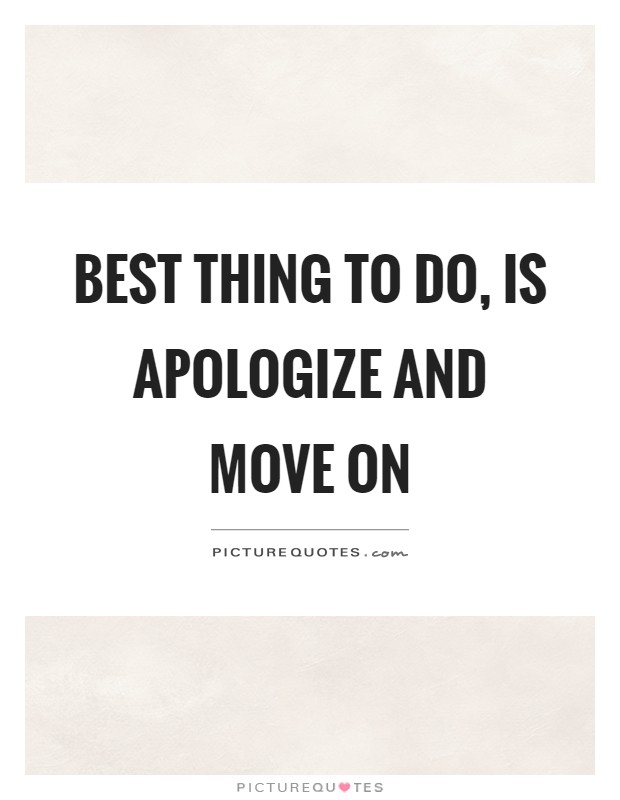 Best thing to do, is apologize and move on Picture Quote #1