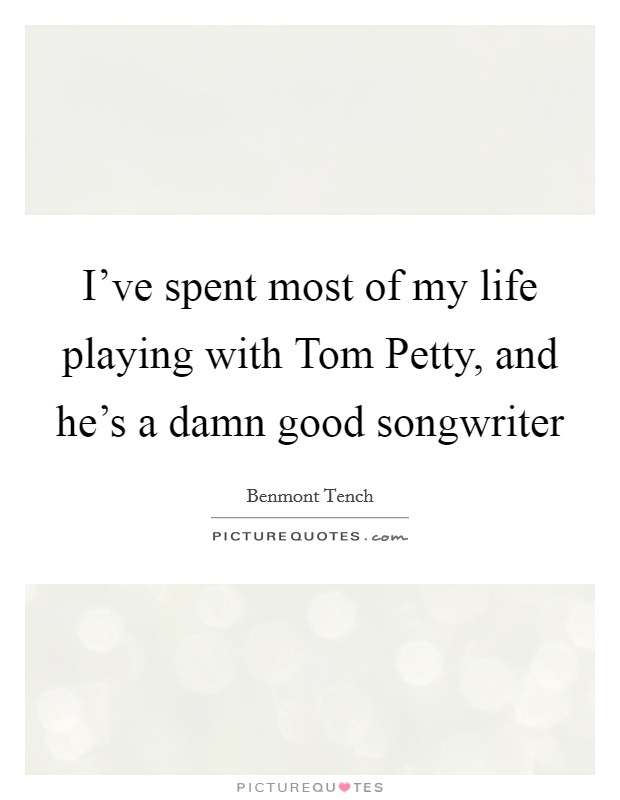 I've spent most of my life playing with Tom Petty, and he's a damn good songwriter Picture Quote #1