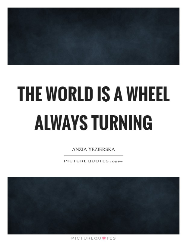 The world is a wheel always turning Picture Quote #1