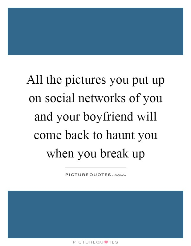 All the pictures you put up on social networks of you and your boyfriend will come back to haunt you when you break up Picture Quote #1