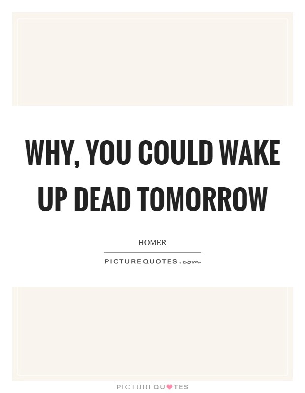 Why, you could wake up dead tomorrow Picture Quote #1