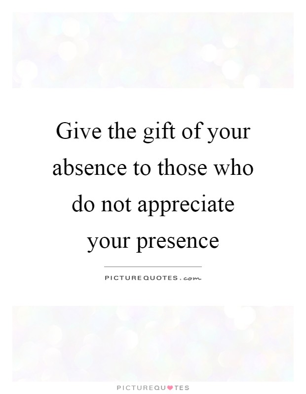 Give the gift of your absence to those who do not appreciate your presence Picture Quote #1