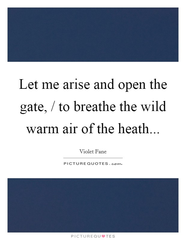 Let me arise and open the gate, / to breathe the wild warm air of the heath Picture Quote #1