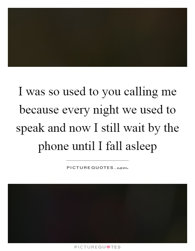 I was so used to you calling me because every night we used to speak and now I still wait by the phone until I fall asleep Picture Quote #1