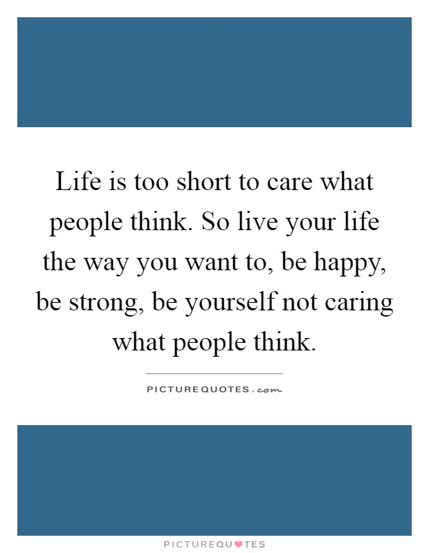 Life is too short to care what people think. So live your life the way you want to, be happy, be strong, be yourself not caring what people think Picture Quote #1