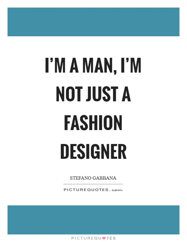 I'm a man, I'm not just a fashion designer Picture Quote #1