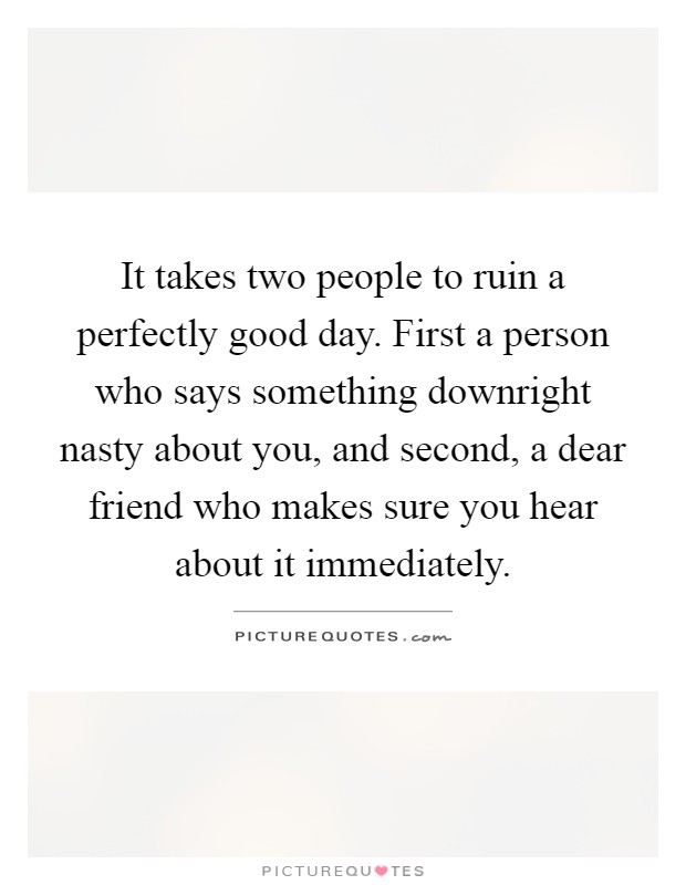 It takes two people to ruin a perfectly good day. First a person who says something downright nasty about you, and second, a dear friend who makes sure you hear about it immediately Picture Quote #1