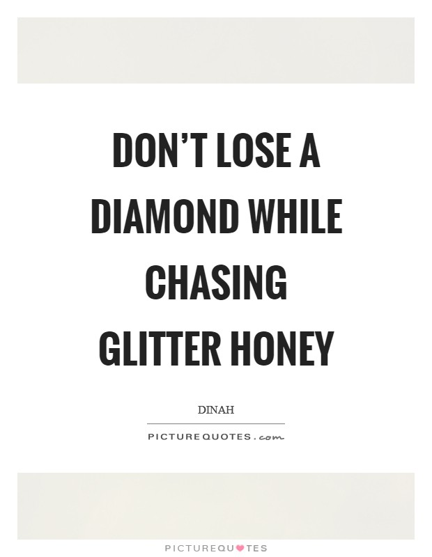 Don't lose a diamond while chasing glitter honey Picture Quote #1