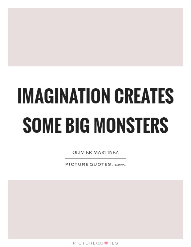 Imagination creates some big monsters Picture Quote #1