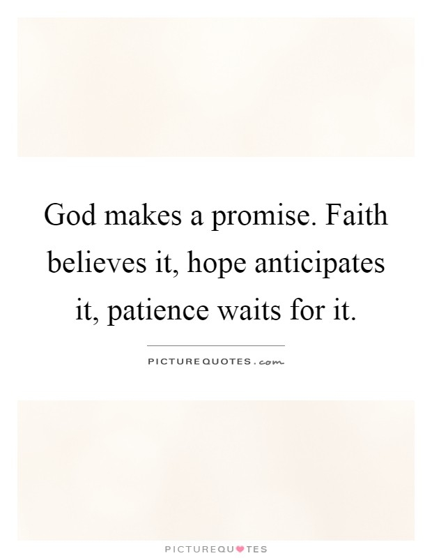 Faith Believes It, Hope Anticipates It, Patience Waits For It
