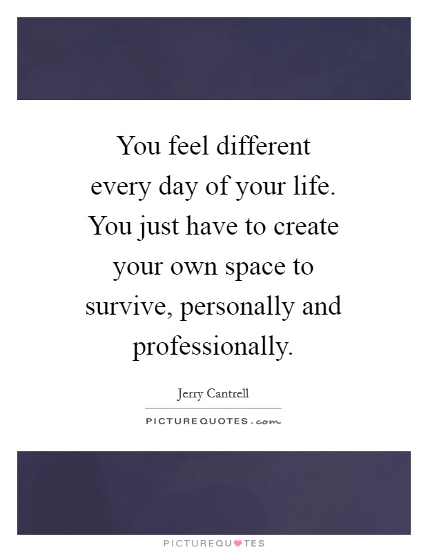 You feel different every day of your life. You just have to create your own space to survive, personally and professionally Picture Quote #1