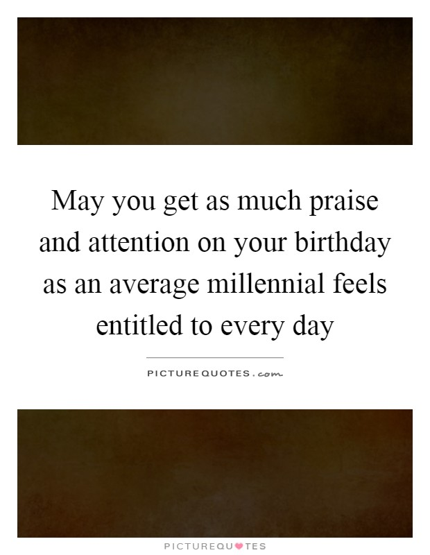 May you get as much praise and attention on your birthday as an average millennial feels entitled to every day Picture Quote #1
