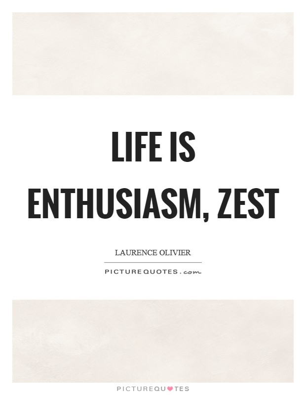 Life is enthusiasm, zest Picture Quote #1