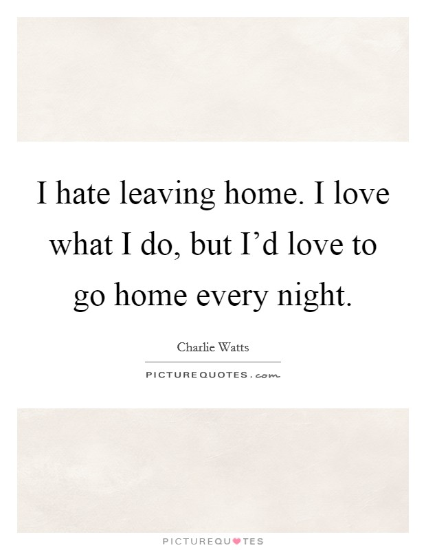 I hate leaving home. I love what I do, but I'd love to go home every night Picture Quote #1