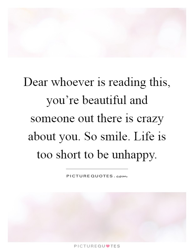 Dear whoever is reading this, you're beautiful and someone out there is crazy about you. So smile. Life is too short to be unhappy Picture Quote #1