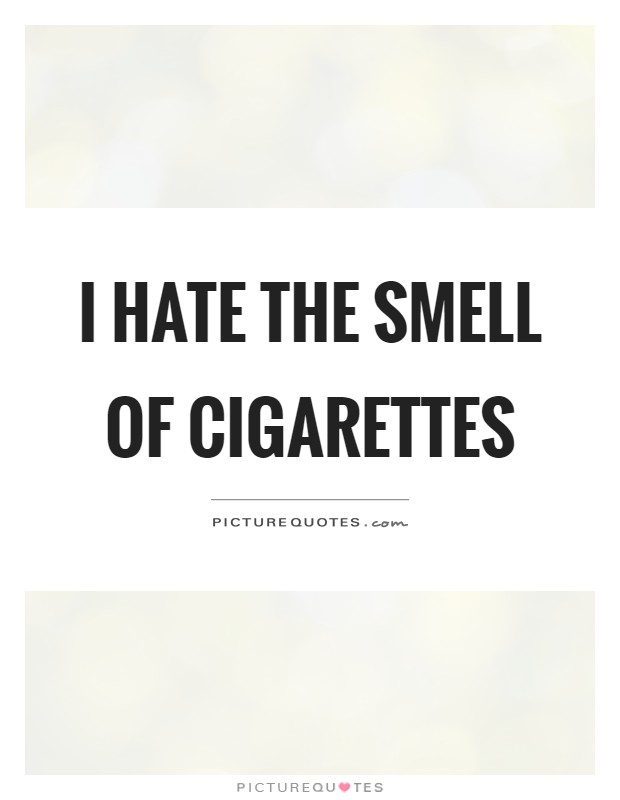 I hate the smell of cigarettes Picture Quote #1