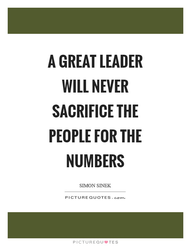 A great leader will never sacrifice the people for the numbers Picture Quote #1
