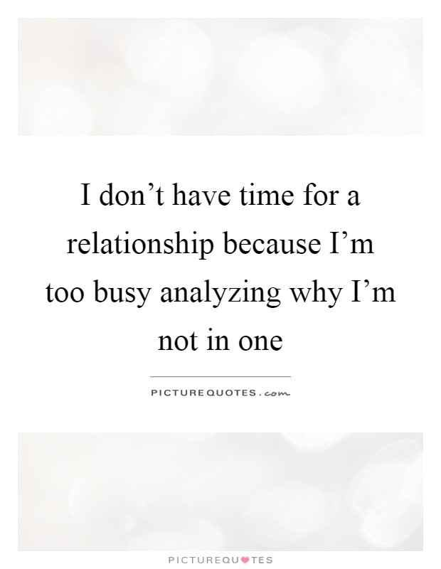 I don't have time for a relationship because I'm too busy analyzing why I'm not in one Picture Quote #1