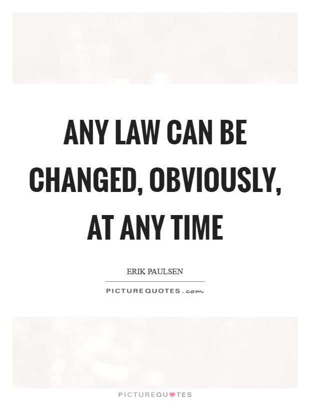 Any law can be changed, obviously, at any time Picture Quote #1