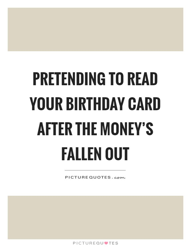 Pretending to read your birthday card after the money's fallen out Picture Quote #1