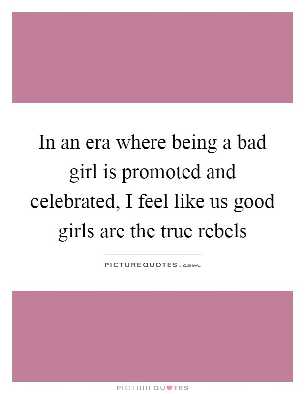 In an era where being a bad girl is promoted and celebrated, I feel like us good girls are the true rebels Picture Quote #1